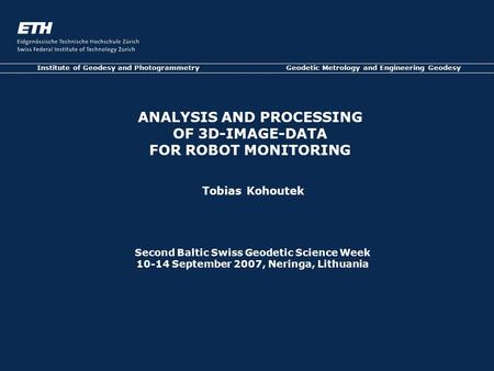 Tobias Kohoutek Institute of Geodesy and Photogrammetry Geodetic Metrology and Engineering Geodesy ANALYSIS AND PROCESSING OF 3D-IMAGE-DATA FOR ROBOT MONITORING.