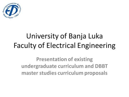 University of Banja Luka Faculty of Electrical Engineering Presentation of existing undergraduate curriculum and DBBT master studies curriculum proposals.