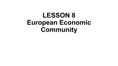 LESSON 8 European Economic Community. The European Economic Community (EEC) was a regional organisation which aimed to bring about economic integration.