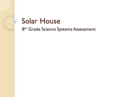 Solar House 8 th Grade Science Systems Assessment.
