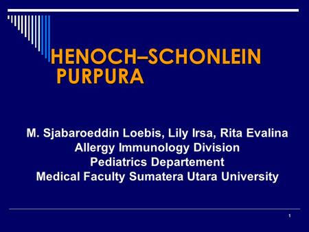1 HENOCH–SCHONLEIN PURPURA M. Sjabaroeddin Loebis, Lily Irsa, Rita Evalina Allergy Immunology Division Pediatrics Departement Medical Faculty Sumatera.