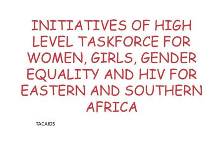 INITIATIVES OF HIGH LEVEL TASKFORCE FOR WOMEN, GIRLS, GENDER EQUALITY AND HIV FOR EASTERN AND SOUTHERN AFRICA TACAIDS.