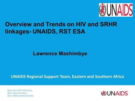 UNAIDS Regional Support Team, Eastern and Southern Africa Overview and Trends on HIV and SRHR linkages- UNAIDS, RST ESA Lawrence Mashimbye.