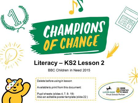 Literacy – KS2 Lesson 2 BBC Children in Need 2015 Delete before using in lesson Available to print from this document: Pupil sheets (slides 4, 7, 9, 19)