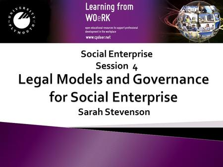 Sarah Stevenson Social Enterprise Session 4. Module Aims to support the learner in identifying the legal models and governance available to Social Enterprise.