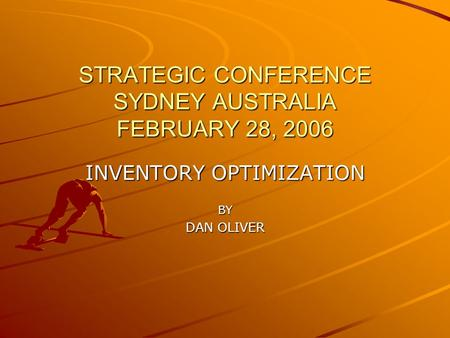 STRATEGIC CONFERENCE SYDNEY AUSTRALIA FEBRUARY 28, 2006 INVENTORY OPTIMIZATION BY DAN OLIVER.