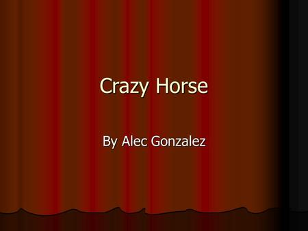 Crazy Horse By Alec Gonzalez. Who was Crazy Horse? Crazy Horse was a young war chief. Crazy Horse was a young war chief. He fought for his tribe whenever.