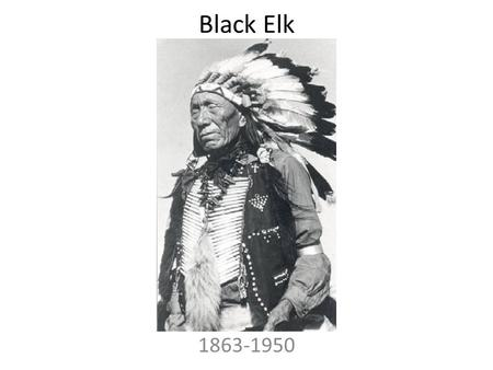 Black Elk 1863-1950. Author presentation Black Elk When Black Elk was born in 1863, the Oglala Sioux still roamed free on the plains. They had little.