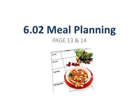 6.02 Meal Planning PAGE 13 & 14. Factors to consider Age & health concerns Number being served Budgeted dollar amount for food Time & energy available.