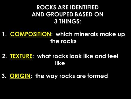 ROCKS ARE IDENTIFIED AND GROUPED BASED ON 3 THINGS: 1. COMPOSITION: which minerals make up the rocks 2. TEXTURE: what rocks look like and feel like 3.