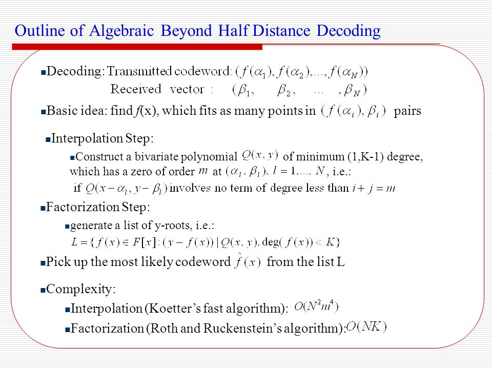 Algebraic Soft Interpolation Based List Decoding Koetter and Vardy algorithm (Koetter & Vardy 2003) Based on the Guruswami and Sudan's algebraic list decoding Use the reliability information to assign multiplicities KV is optimal in multiplicity assignment for long RS codes Reduced complexity KV (Gross et al.