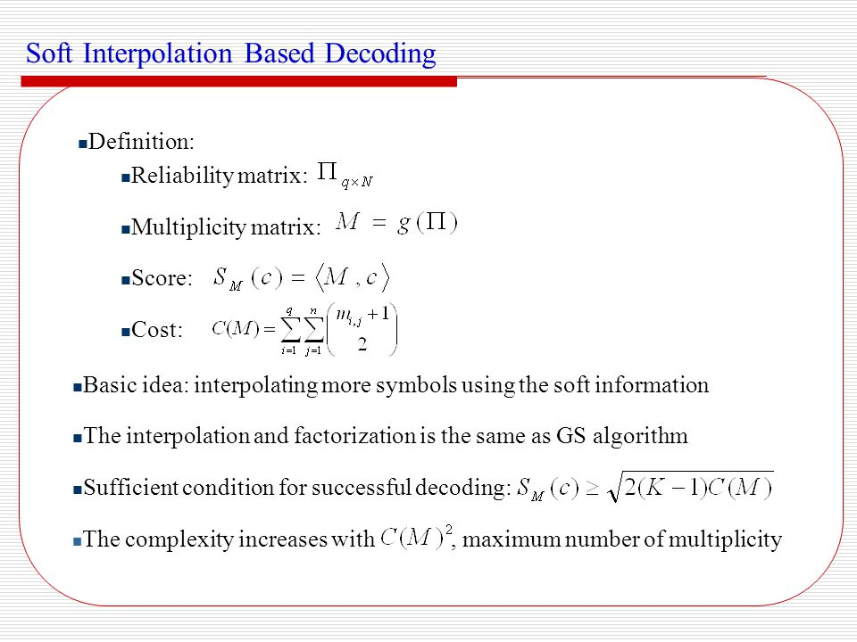 Recent Works and Remarks The ultimate gain of algebraic soft decoding (ASD) over AWGN channel is about 1dB Complexity is scalable but prohibitively huge for large multiplicity The failure pattern of ASD algorithm and optimal multiplicity assignment scheme is of interest Recent works on performance analysis and multiplicity assignment: Gaussian approximation (Parvaresh and Vardy 2003) Exponential bound (Ratnakar and Koetter 2004) Chernoff bound (El-Khamy and McEliece 2004) Performance analysis over BEC and BSC (Jiang and Narayanan 2005)