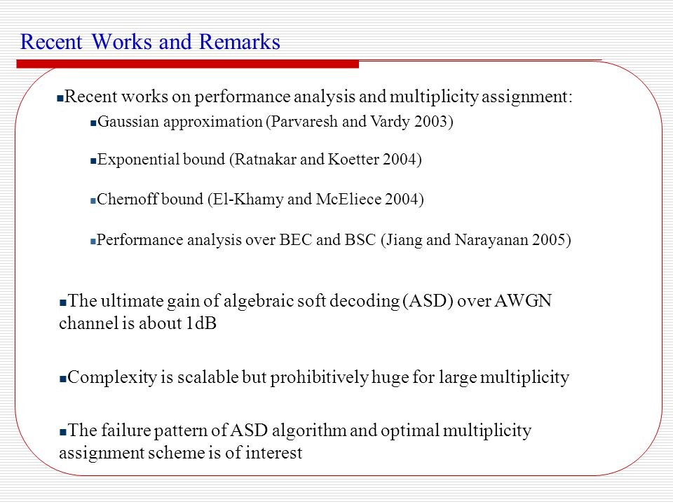 Performance Analysis of ASD over Discrete Alphabet Channels Performance Analysis over BEC and BSC (Jiang and Narayanan, accepted by ISIT2005) The analysis gives some intuition about the decoding radius of ASD We investigate the bit-level decoding radius for high rate codes For BEC, bit-level radius is twice as large as that of the BM algorithm For BSC, bit-level radius is slightly larger than that of the BM algorithm In conclusion, ASD is limited by its algebraic engine