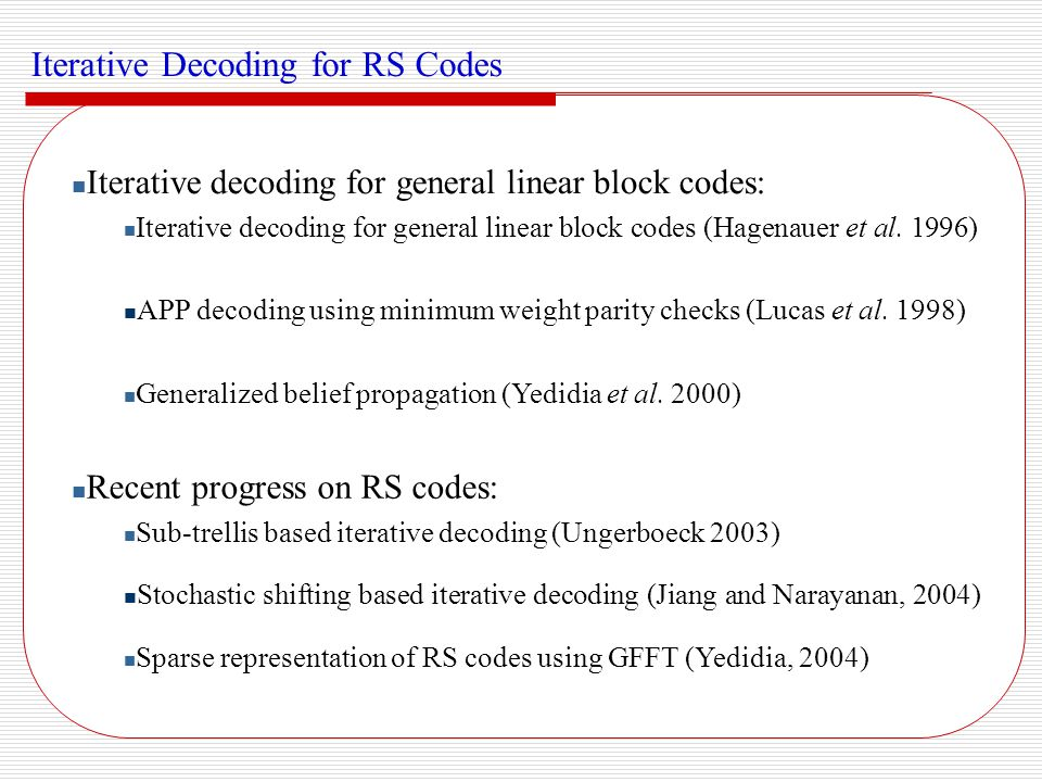 Recent Iterative Techniques Sub-trellis based iterative decoding (Ungerboeck 2003) Self concatenation using sub-trellis constructed from the parity check matrix: Remarks: Performance deteriorates due to large number of short cycles Work for short codes with small minimum distances Binary image expansion of the parity check matrix of RS(7, 5) over GF(2 3 )