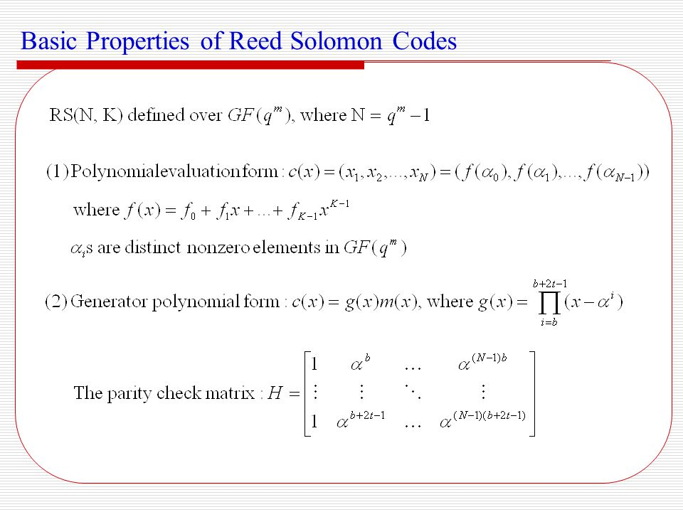 Properties of BM algorithm: Decoding region: Decoding complexity: Usually Basic Properties of Reed Solomon Codes (cont'd) Properties of RS code: Symbol level cyclic (nonbinary BCH codes) Maximum distance separable (symbol level):