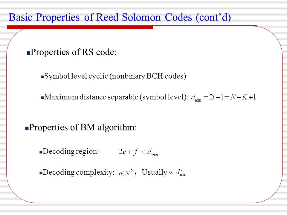 Motivation for RS Soft Decision Decoder Hard decision decoder does not fully exploit the decoding capability Efficient soft decision decoding of RS codes remains an open problem RS Coded Turbo Equalization System - + a priori extrinsic interleaving a priori extrinsic source RS Encoder interleaving PR Encoder sink hard decision + AWGN + RS Decoder Channel Equalizer de-interleaving Soft input soft output (SISO) algorithm is favorable