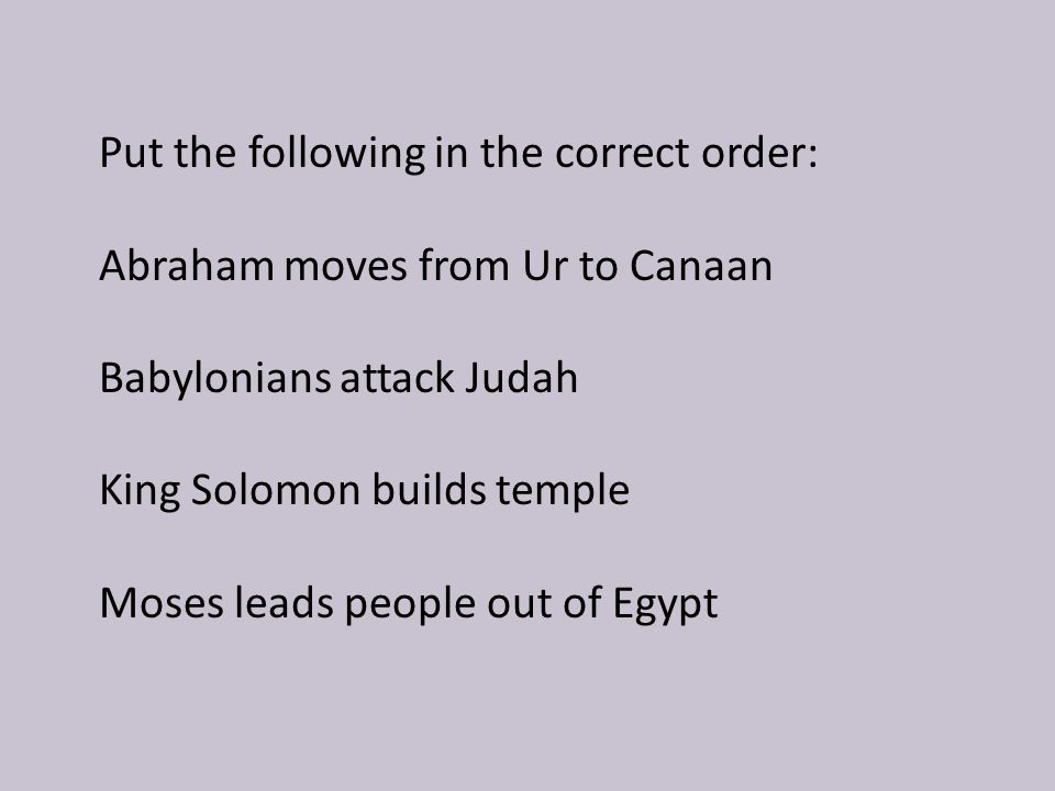 Abraham moves from Ur to Canaan Moses leads people out of Egypt King Solomon builds temple Babylonians attack Judah