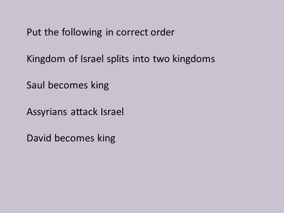 Saul becomes king David becomes king Kingdom of Israel splits into two kingdoms Assyrians attack Israel