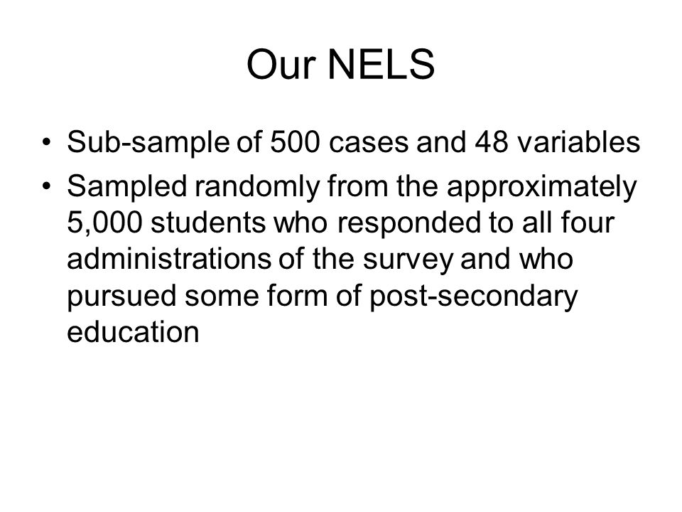 Beneficial Properties of NELS Contains a variety of variables Can be used throughout the course because it can be analyzed by multiple methods Is appropriately analyzed using a computer statistics package, modeling practical data analytic skills.