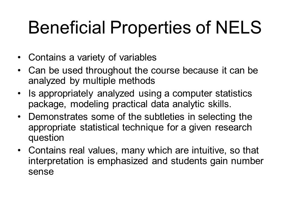 Selected Variables in the NELS Naturally numeric: FAMSIZE, the number of members in the student's household Instrument based composites: SLFCNC08, eighth grade self- concept, and SES, socio-economic status Coded categories: GENDER, HOMELANG, the home language background of the student with 1 representing non-English only, 2 representing non-English dominant, 3 representing English dominant, and 4 representing English only, and CUTS12 that represents the number of times the student skipped or cut classes in twelfth grade on an ordinal scale with 0 representing never, 1 representing one to two times, 2 representing three to six times, etc Likert-type variables: TCHERINT, which measures the level of agreement with the statement my teachers are interested in students on a four-point scale.
