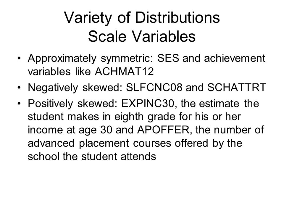 Variety of Distributions Categorical Variables Fairly evenly distributed between categories: GENDER Unevenly distributed: HOMELANG (81% speak only English at home) and CIGARETT, whether or not the student had ever smoked a cigarette by eighth grade (85% indicated that they had not).