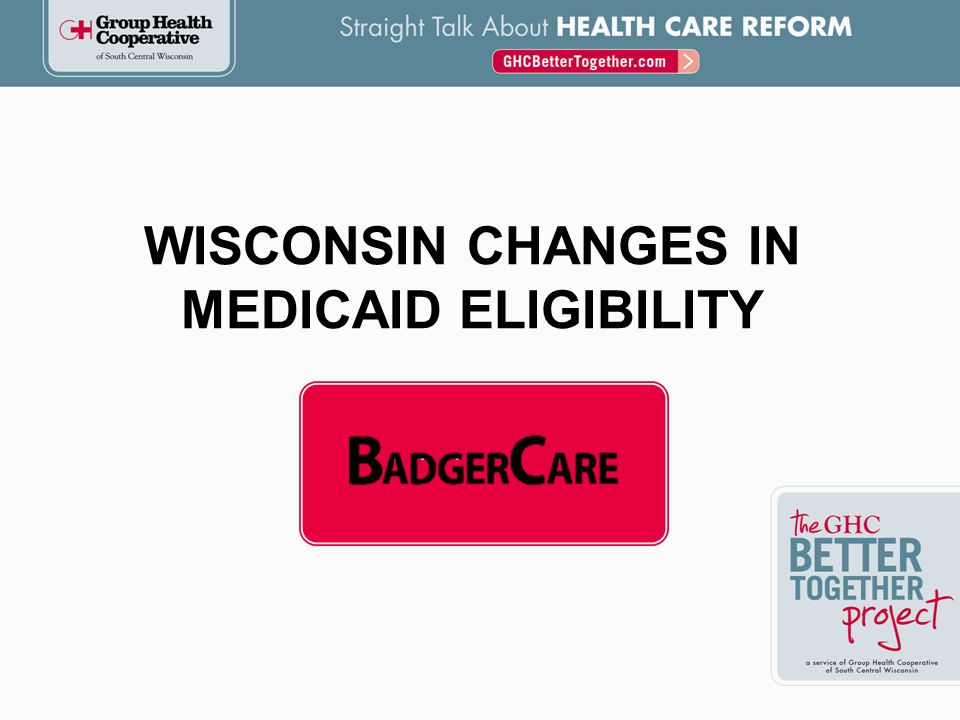 Pregnant Women ChildrenParents and Caretakers Childless Adults 0-100% FPL 100-200% FPL 200-250% FPL 250-300% FPL 300-400% FPL 400% + FPL Does Not Qualify for BadgerCare CURRENT COVERAGE ELIGIBILITY BASED ON INCOME