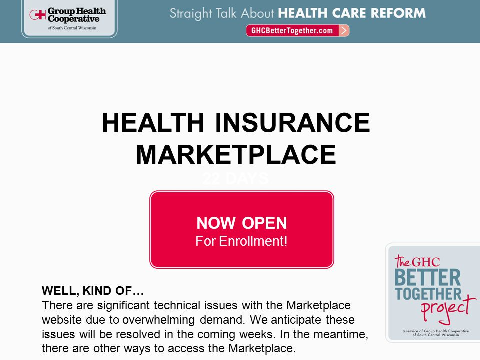 Offer insurance coverage to individual consumers, folks transitioning off BadgerCare (92,000), and small group businesses  Provide the best coverage at an affordable price  Help qualifying individuals pay for coverage  Guarantee Issue: prohibit insurance carriers from denying coverage to sick individuals.