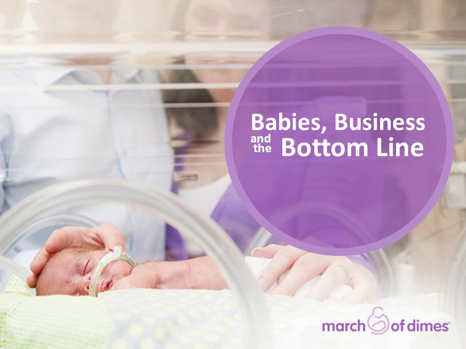Fewer preterm births Potential cost savings (in billions) Preterm birth rate (% of live births) 231,000 231,000 fewer babies born preterm $11.9 billion $11.9 billion saved Preterm Birth Reductions * Preliminary data Source: Preterm birth rates—National Center for Health Statistics, 2006 – 2012 final and 2013 preliminary natality data Fewer preterm births—calculated as the reduction in preterm birth rate since 2006 times the number of live births per year.