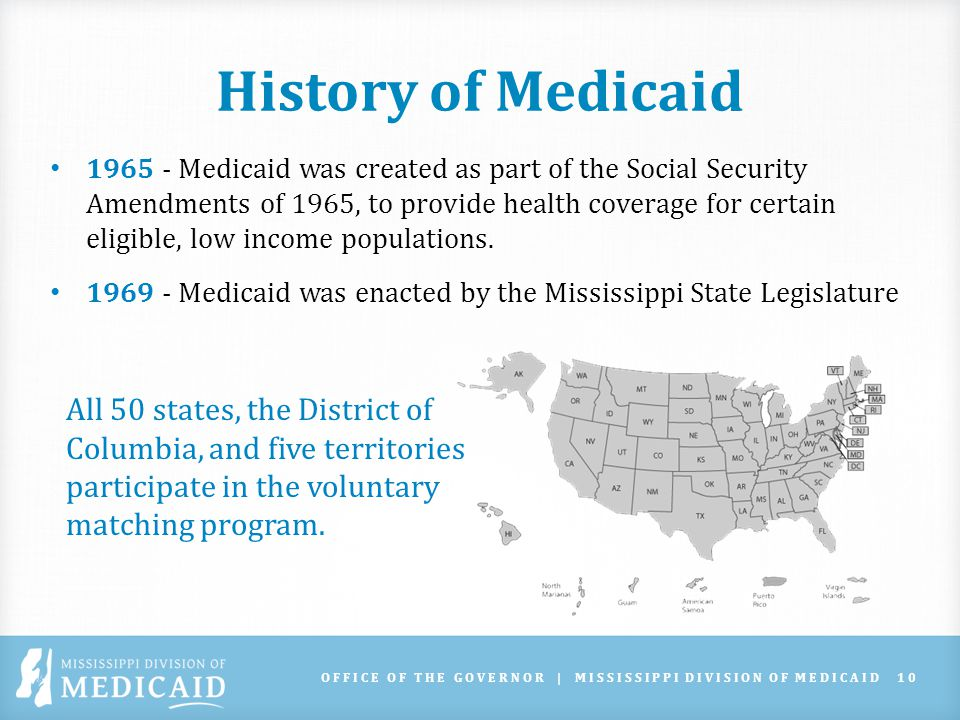 Medicaid Overview Federal Medical Assistance Percentage (FMAP) Lowest match 50%, MS has highest match at 73.58% Eligibility determined by income and SSI status Based on the Federal Poverty Level (FPL) OFFICE OF THE GOVERNOR | MISSISSIPPI DIVISION OF MEDICAID11 Family Size 100%133%138%143%194%209% 111,77016,24816,24317,42423,42425,188 215,93021,98421,98323,58031,70434,092 320,09027,73227,72429,74839,98443,008 424,25033,46833,46535,89248,26451,900 2015 Federal Poverty Level Guidelines