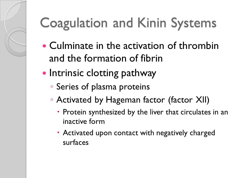 Kinins Vasoactive peptides Derived from plasma proteins (kininogens) ◦ Action of specific proteases (kallikreins) Active form of factor XII (factor XIIa) ◦ Converts plasma prekallikrein into an active proteolytic form (kallikrein)  Cleaves a plasma glycoprotein precursor high-molecular-weight kininogen, to produce bradykinin Bradykinin ◦ Increases vascular permeability ◦ Causes contraction of smooth muscle ◦ Dilation of blood vessels ◦ Pain when injected into the skin ◦ Short-lived---quickly inactivated by an enzyme called kininase