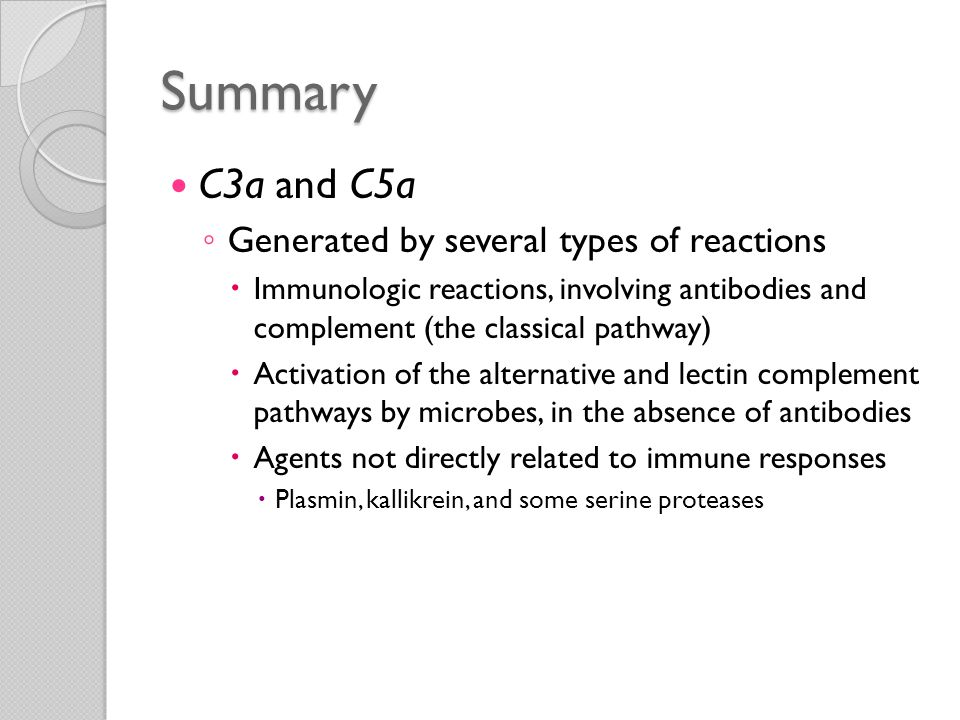 Summary Activated Hageman factor (factor XIIa) ◦ Initiates four systems (inflammatory response)  Kinin system  Produces vasoactive kinins  Clotting system  Induces formation of thrombin  Fibrinolytic system  Produces plasmin  Degrades fibrin to produce fibrinopeptides  Complement system  Produces anaphylatoxins and other mediators