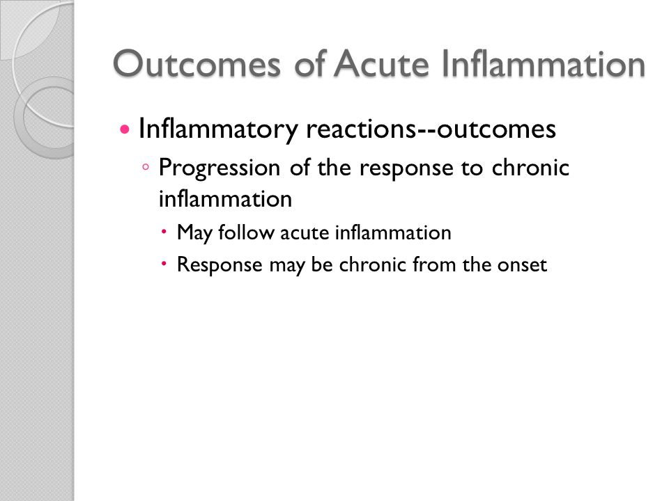Outcomes of Acute Inflammation Progression of the response to chronic inflammation ◦ Acute to chronic transition  Acute inflammatory response cannot be resolved  Persistence of injurious agent  Interference with normal process of healing  Bacterial infection of the lung  Focus of acute inflammation (pneumonia)  Extensive tissue destruction and formation of a cavity  Chronic lung abscess