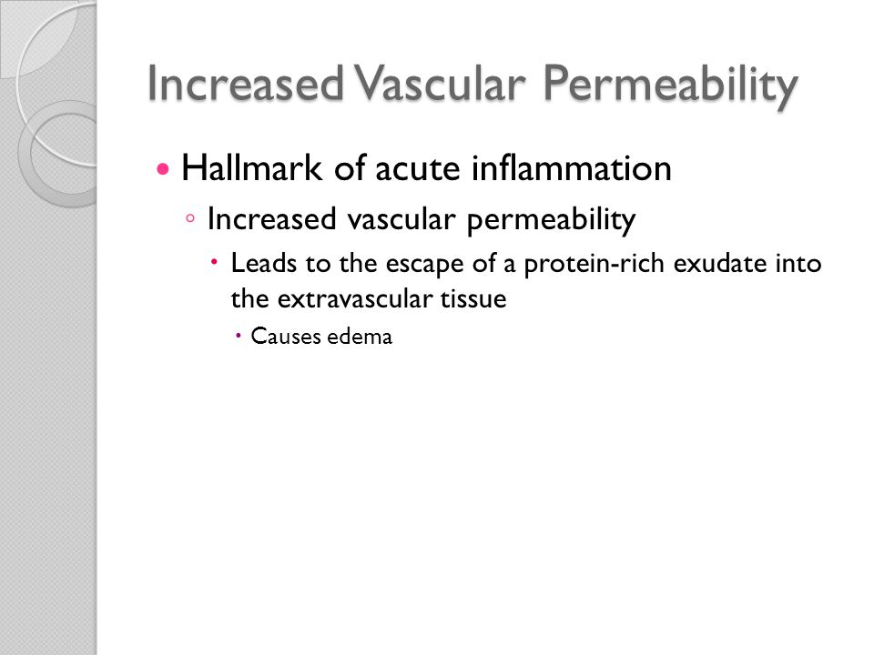 Increased Vascular Permeability Mechanisms ◦ Contraction of endothelial cells  Results in increased interendothelial spaces  Most common mechanism of vascular leakage  Elicited by histamine, bradykinin, leukotrienes, the neuropeptide substance P, and many other mediators  Called the immediate transient response  Occurs rapidly after exposure to the mediator  Usually short-lived (15-30 minutes)