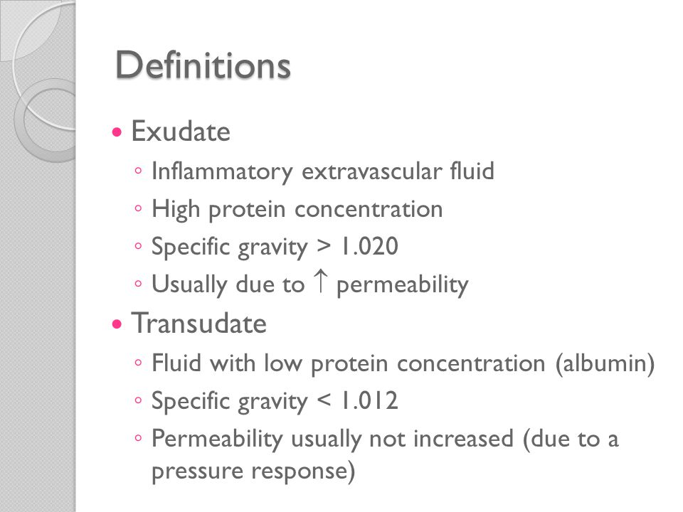 Definitions Edema ◦ Excess interstitial fluid ◦ Can be either an exudate or transudate Pus ◦ Purulent exudate ◦ Leukocytes (neutrophils) ◦ Debris of dead cells ◦ Microbes