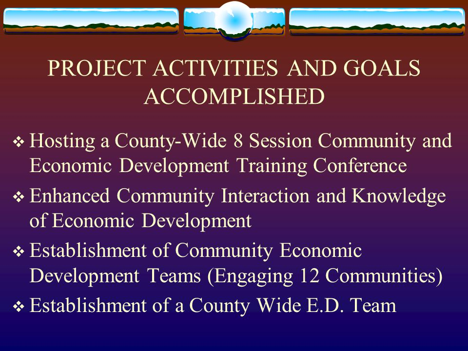 PROJECT ACTIVITIES AND GOALS ACCOMPLISHED (CONT'D.)  Development of a Community Economic Development Resource Material Binder  Establishment of a Pictorial Binder of Project Efforts  Conducting and Completing 3 Survey/Evaluations
