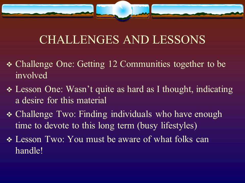 CHALLENGES AND LESSONS (CONT'D.)  Challenge Three: Working with internal and external community politics  Lesson Three: Must be willing to get somewhat involved in what the community is going through  Challenge Four: Keeping up a Long Term Effort  Lesson Four: Requires Long Term Commitment on OCES's part