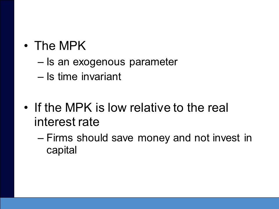 If the MPK is high relative to the real interest rate –Firms should borrow and invest in capital In the short run, the MPK and the real interest rate can be different.