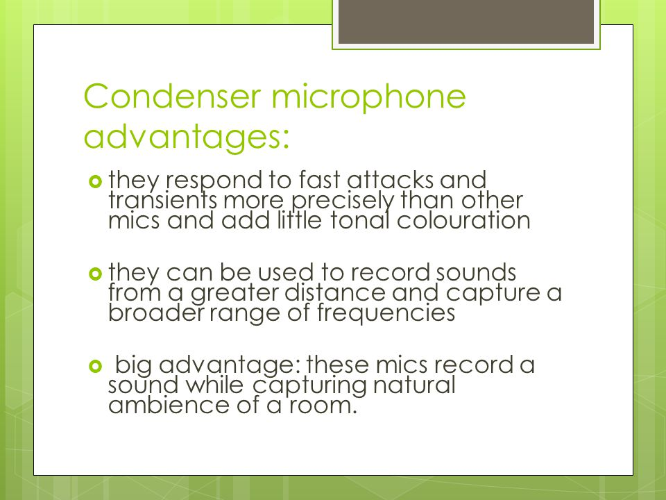 Condenser microphones typical uses:  recording studios  can be used to record almost any sound…except very loud ones (ex.