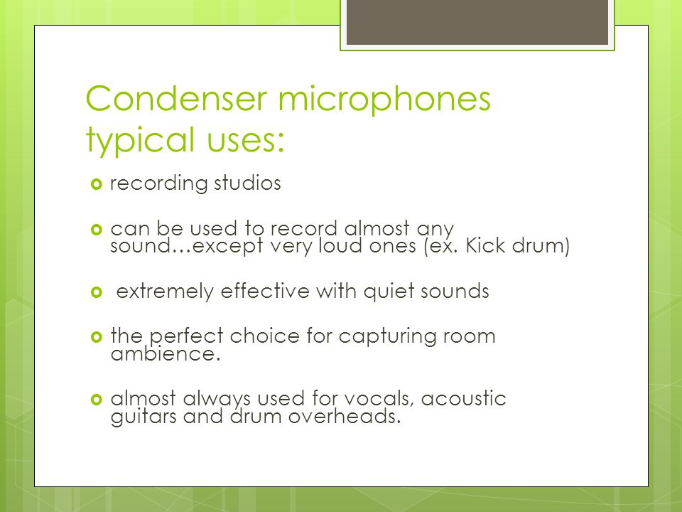 Condenser/Capacitor microphones disadvantages:  fairly fragile  feedback too easily in a live environment (although some have low frequency roll off switches to help alleviate feedback frequencies)  require phantom power to operate