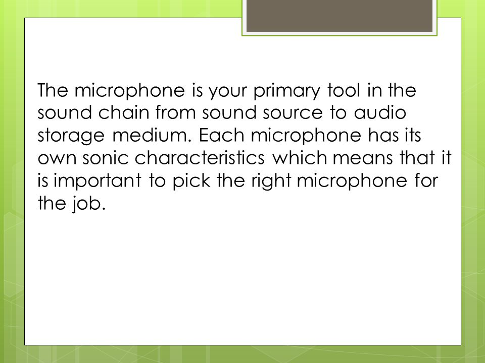 Factors when capturing a sound with a microphone:  A microphone's location in relation to the sound source;  The acoustic environment in which we choose to record the sound source