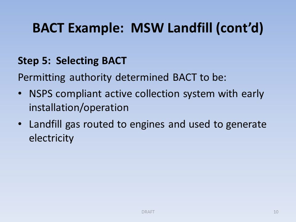 BACT Example: MSW Landfill(cont'd) Step 5 (cont'd) Permit conditions are: CO 2 e limit on engine emissions, expressed in lbs per kWh, to be demonstrated in a stack test annually.