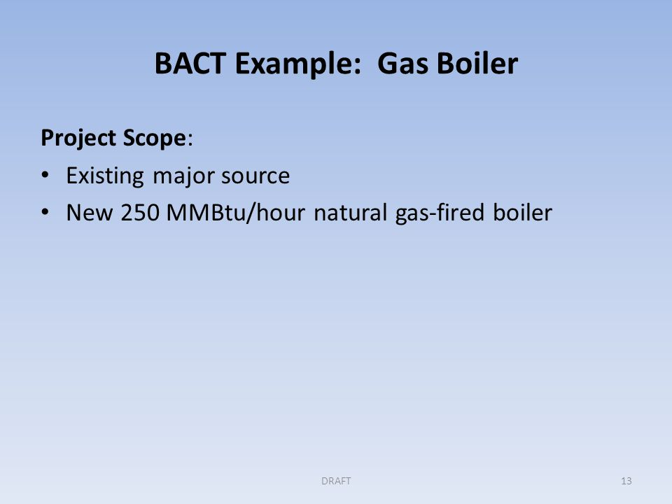 BACT Example: Gas Boiler (cont'd) Step 1: Identifying all available controls Permit application lists the following four controls: Oxygen Trim Control: – Inlet air flow adjusted for optimal thermal efficiency Economizer: – Increases thermal efficiency by preheating feedwater Blowdown Heat Recovery: – A heat exchanger transfers some of the heat in the blowdown water to feedwater for deaeration or preheating – Increases the boiler's thermal efficiency DRAFT14