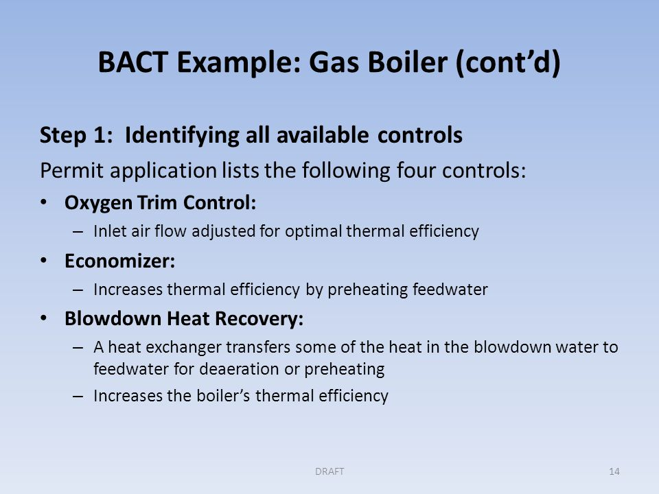 BACT Example: Gas Boiler (cont'd) Step 1 (cont'd) Condensate Recovery: – When hot condensate is returned to the boiler as feedwater, the thermal efficiency increases Permitting Authority asks for inclusion of air preheater DRAFT15