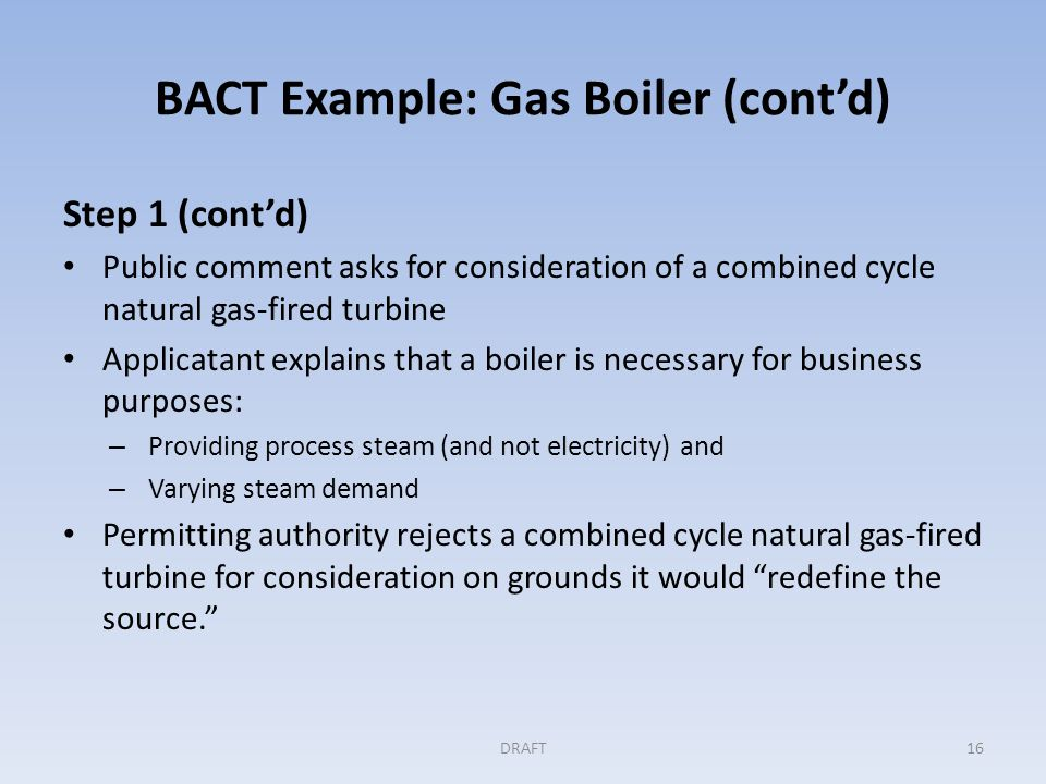BACT Example: Gas Boiler (cont'd) Step 2: Eliminating technically infeasible options Permitting authority determines that the six controls are technically feasible; demonstrated or available and applicable to this type of source Step 3: Evaluation and ranking of controls by their effectiveness Applicant ranked control measures for the boiler based on their impact on the thermal efficiency of the boiler (Could also be based on emissions per unit of steam produced) DRAFT17