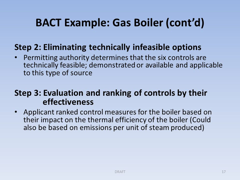 BACT Example: Gas Boiler (cont'd) Step 3 (cont'd) The permit applicant completed the control effectiveness analysis and found: Most effective single measure is oxygen trim control Air preheater is no more effective than an economizer in recovering exhaust heat The most effective combination of measures is: oxygen trim control, an economizer, condensate recovery, and blowdown heat recovery.