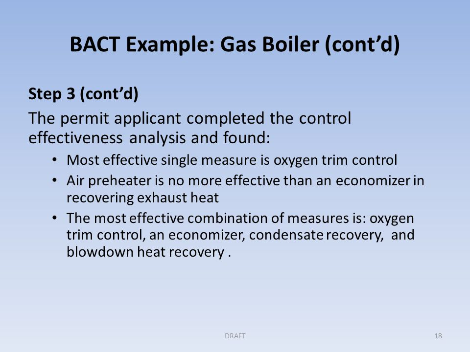 BACT Example: Gas Boiler (cont'd) Step 4: Evaluating the most effective controls Permit applicant completed an analysis of the cost effectiveness: – Considered both measures and combinations of measures, – Expressed as $/ton of CO 2 e reduced – Given the size and layout of the facility, boiler blowdown heat recovery was not cost effective Next most effective combination of measures was: – the use of oxygen trim control – an economizer – condensate recovery DRAFT19