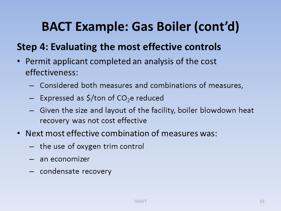 BACT Example: Gas Boiler (cont'd) Step 4: (cont'd) Any significant energy and environmental impacts to be considered in this step.