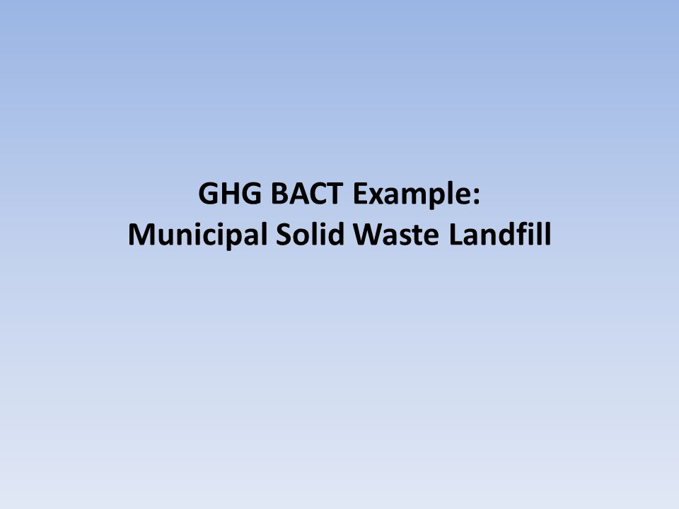 BACT Example: MSW Landfill Project: New, large municipal solid waste landfill.