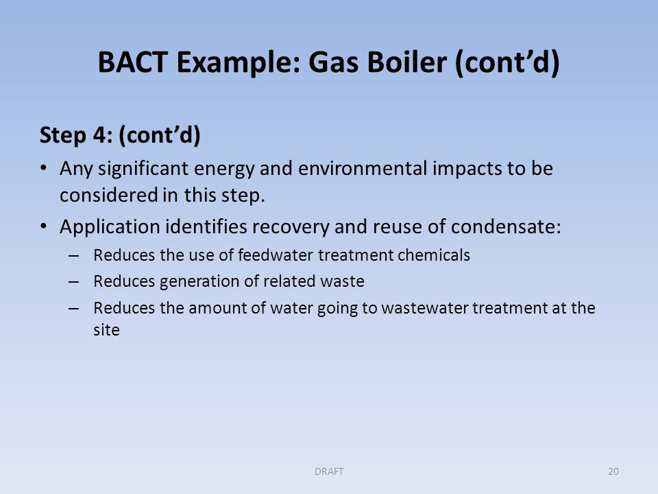 BACT Example: Gas Boiler (cont'd) Step 5: Selecting BACT Permitting authority determined, and the record showed, that BACT was the combination of: Oxygen trim control, An economizer, and Condensate recovery DRAFT21