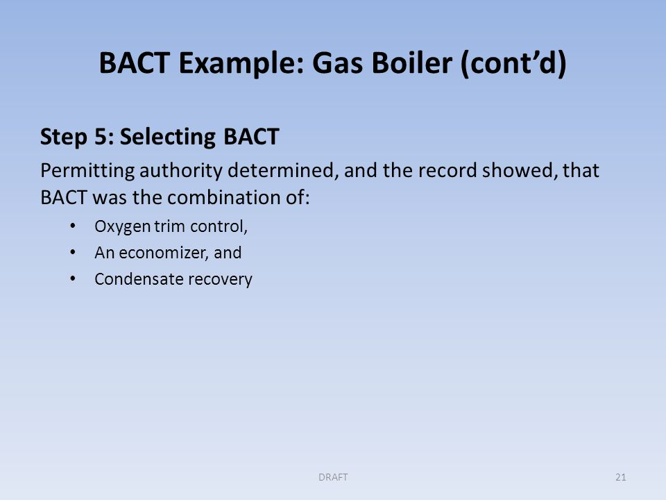 BACT Example: Gas Boiler (cont'd) Step 5: (cont'd) Permit conditions included: Emission limit: lbs of CO 2 e per pound of steam produced, 30-day rolling monthly average CO 2 e emissions determined from natural gas use and standard emission factors Steam production determined from a gauge Installation of boiler as described in the application, as a design standard Preventive maintenance program for the air to fuel ratio controller Periodic calibration of gas meter and steam flow analyzer DRAFT22